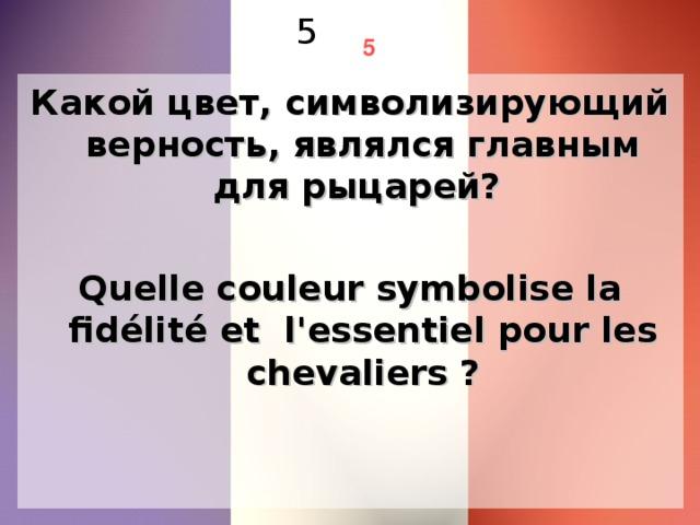 5 5 Какой цвет, символизирующий верность, являлся главным для рыцарей? Quelle couleur symbolise la fidélité et l'essentiel pour les chevaliers ?