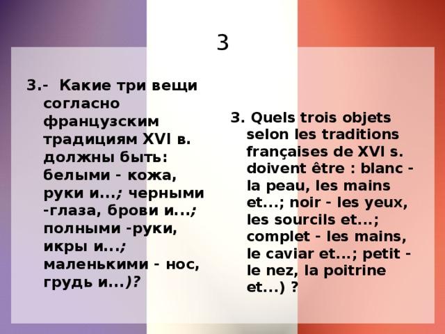 3 3.- Какие три вещи согласно французским традициям XVI в. должны быть: белыми - кожа, руки и... ; черными -глаза, брови и... ; полными -руки, икры и... ; маленькими - нос, грудь и... )?  3. Quels trois objets selon les traditions françaises de XVI s. doivent être : blanc - la peau, les mains et...; noir - les yeux, les sourcils et...; complet - les mains, le caviar et...; petit - le nez, la poitrine et...) ?