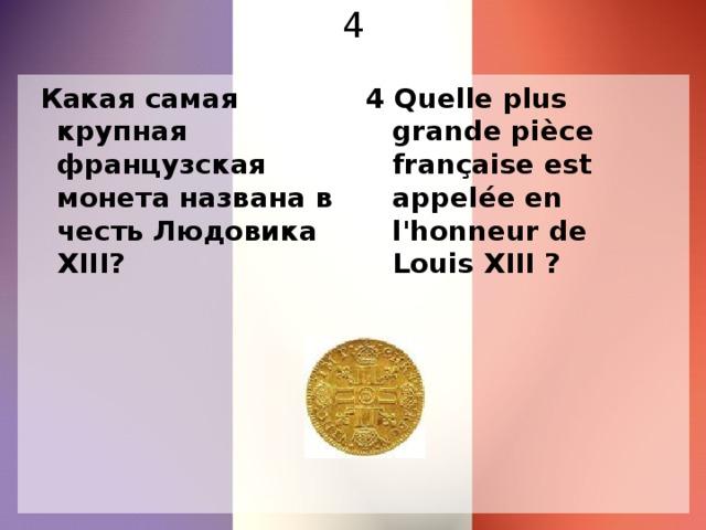 4  Какая самая крупная французская монета названа в честь Людовика XIII? 4 Quelle plus grande pièce française est appelée en l'honneur de Louis XIII ?