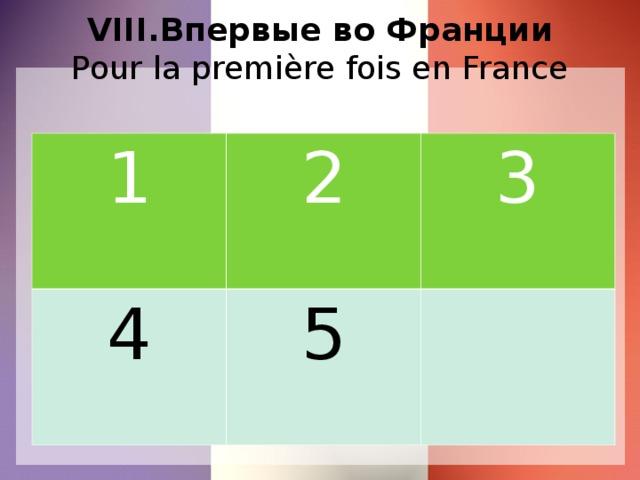 VIII.Впервые во Франции  Pour la première fois en France 1 2 4 3 5