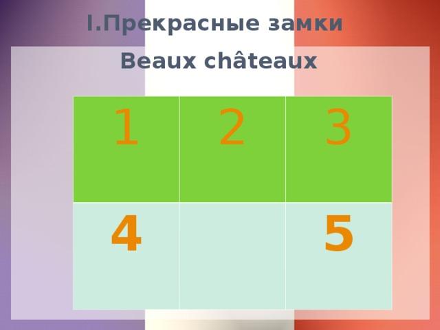 I.Прекрасные замки   Beaux châteaux 1 2 4 3 5