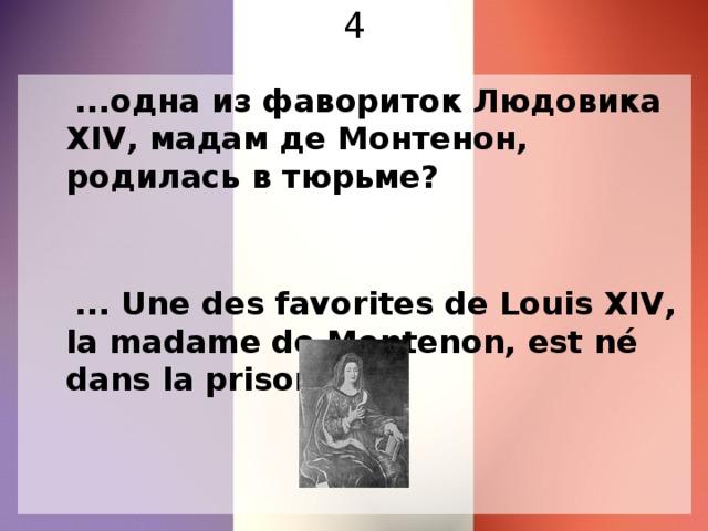 4  ...одна из фавориток Людовика XIV, мадам де Монтенон, родилась в тюрьме?  ... Une des favorites de Louis XIV, la madame dе Montenon, est né dans la prison ?