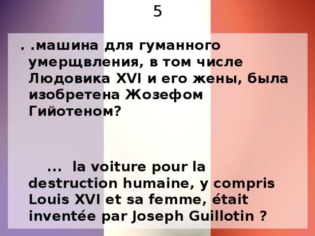 5  . .машина для гуманного умерщвления, в том числе Людовика XVI и его жены, была изобретена Жозефом Гийотеном?  ... la voiture pour la destruction humaine, y compris Louis XVI et sa femme, était inventée par Joseph Guillotin ?