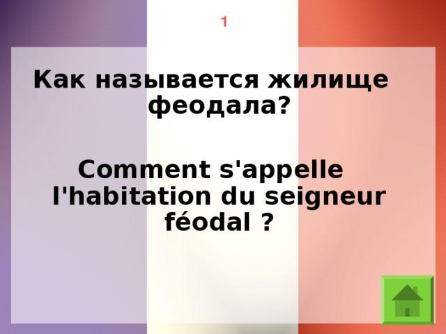 1 Как называется жилище феодала? Comment s'appelle l'habitation du seigneur féodal ?