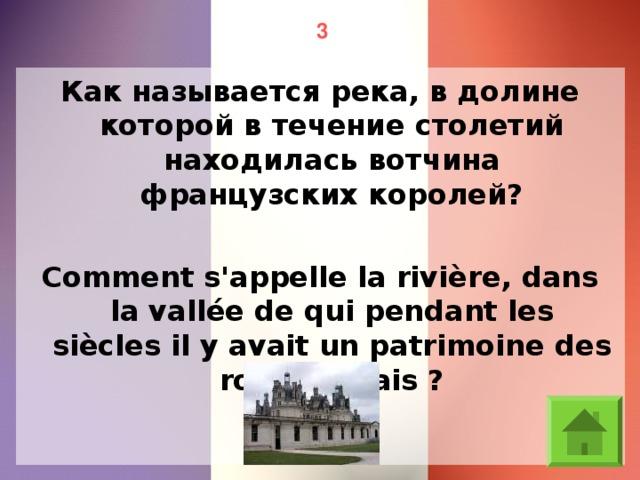 3 Как называется река, в долине которой в течение столетий находилась вотчина французских королей? Comment s'appelle la rivière, dans la vallée de qui pendant les siècles il y avait un patrimoine des rois français ?