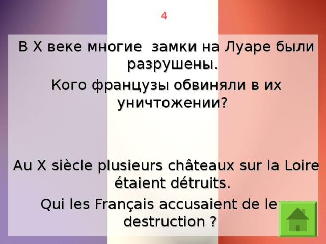 4 В X веке многие замки на Луаре были разрушены. Кого французы обвиняли в их уничтожении? Au X siècle plusieurs châteaux sur la Loire étaient détruits. Qui les Français accusaient de leur destruction ?