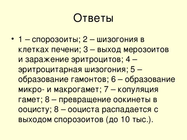 1 – спорозоиты; 2 – шизогония в клетках печени; 3 – выход мерозоитов и заражение эритроцитов; 4 – эритроцитарная шизогония; 5 – образование гамонтов; 6 – образование микро- и макрогамет; 7 – копуляция гамет; 8 – превращение оокинеты в ооцисту; 8 – ооциста распадается с выходом спорозоитов (до 10 тыс.).