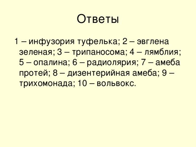 1 – инфузория туфелька; 2 – эвглена зеленая; 3 – трипаносома; 4 – лямблия; 5 – опалина; 6 – радиолярия; 7 – амеба протей; 8 – дизентерийная амеба; 9 – трихомонада; 10 – вольвокс.