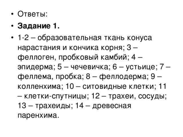 Ответы: Задание 1. 1-2 – образовательная ткань конуса нарастания и кончика корня; 3 – феллоген, пробковый камбий; 4 – эпидерма; 5 – чечевичка; 6 – устьице; 7 – феллема, пробка; 8 – феллодерма; 9 – колленхима; 10 – ситовидные клетки; 11 – клетки-спутницы; 12 – трахеи, сосуды; 13 – трахеиды; 14 – древесная паренхима.