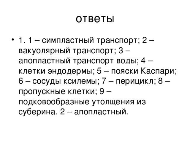 1. 1 – симпластный транспорт; 2 – вакуолярный транспорт; 3 – апопластный транспорт воды; 4 – клетки эндодермы; 5 – пояски Каспари; 6 – сосуды ксилемы; 7 – перицикл; 8 – пропускные клетки; 9 – подковообразные утолщения из суберина. 2 – апопластный.