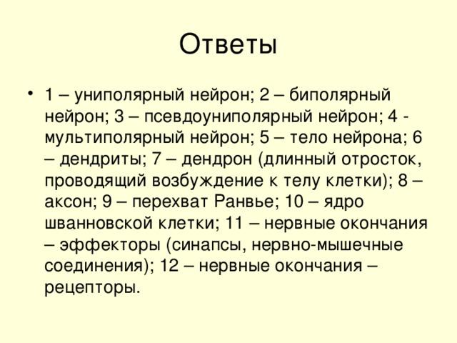 1 – униполярный нейрон; 2 – биполярный нейрон; 3 – псевдоуниполярный нейрон; 4 - мультиполярный нейрон; 5 – тело нейрона; 6 – дендриты; 7 – дендрон (длинный отросток, проводящий возбуждение к телу клетки); 8 – аксон; 9 – перехват Ранвье; 10 – ядро шванновской клетки; 11 – нервные окончания – эффекторы (синапсы, нервно-мышечные соединения); 12 – нервные окончания – рецепторы.