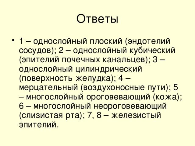 1 – однослойный плоский (эндотелий сосудов); 2 – однослойный кубический (эпителий почечных канальцев); 3 – однослойный цилиндрический (поверхность желудка); 4 – мерцательный (воздухоносные пути); 5 – многослойный ороговевающий (кожа); 6 – многослойный неороговевающий (слизистая рта); 7, 8 – железистый эпителий.