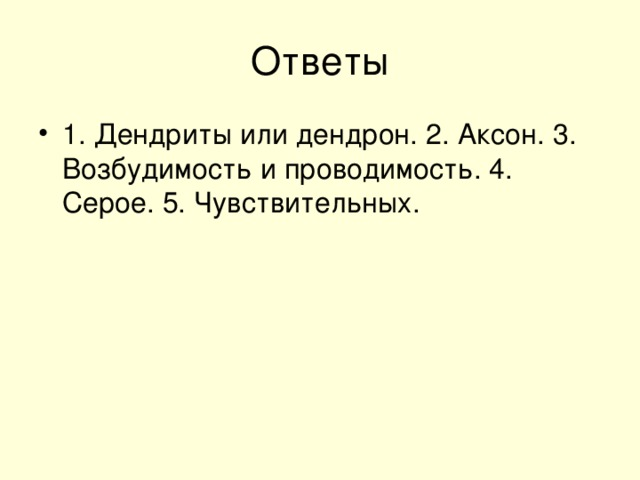 1. Дендриты или дендрон. 2. Аксон. 3. Возбудимость и проводимость. 4. Серое. 5. Чувствительных.