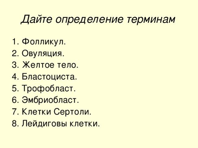 Дайте определение терминам  1. Фолликул. 2. Овуляция. 3. Желтое тело. 4. Бластоциста. 5. Трофобласт. 6. Эмбриобласт. 7. Клетки Сертоли. 8. Лейдиговы клетки.