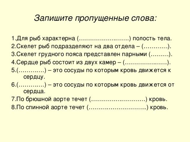 Запишите пропущенные слова: 1.Для рыб характерна (…………………….) полость тела. 2.Скелет рыб подразделяют на два отдела – (…………). 3.Скелет грудного пояса представлен парными (………). 4.Сердце рыб состоит из двух камер – (…………………). 5.(………….) – это сосуды по которым кровь движется к сердцу. 6.(………….) – это сосуды по которым кровь движется от сердца. 7.По брюшной аорте течет (………………………) кровь. 8.По спинной аорте течет (………………………..) кровь.