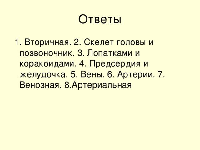 1. Вторичная. 2. Скелет головы и позвоночник. 3. Лопатками и коракоидами. 4. Предсердия и желудочка. 5. Вены. 6. Артерии. 7. Венозная. 8.Артериальная