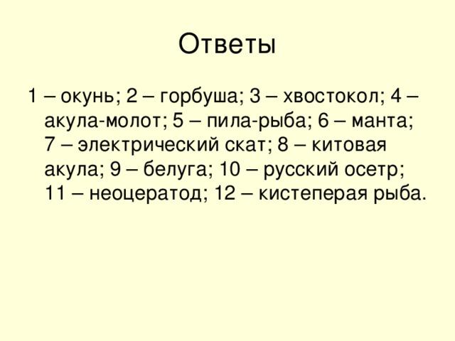 1 – окунь; 2 – горбуша; 3 – хвостокол; 4 – акула-молот; 5 – пила-рыба; 6 – манта; 7 – электрический скат; 8 – китовая акула; 9 – белуга; 10 – русский осетр; 11 – неоцератод; 12 – кистеперая рыба.