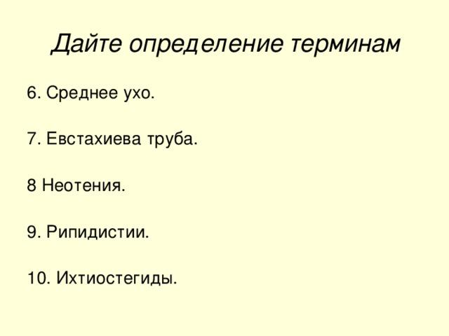 Дайте определение терминам 6. Среднее ухо. 7. Евстахиева труба. 8 Неотения. 9. Рипидистии. 10. Ихтиостегиды.