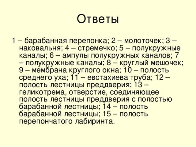 1 – барабанная перепонка; 2 – молоточек; 3 – наковальня; 4 – стремечко; 5 – полукружные каналы; 6 – ампулы полукружных каналов; 7 – полукружные каналы; 8 – круглый мешочек; 9 – мембрана круглого окна; 10 – полость среднего уха; 11 – евстахиева труба; 12 – полость лестницы преддверия; 13 –геликотрема, отверстие, соединяющее полость лестницы преддверия с полостью барабанной лестницы; 14 – полость барабанной лестницы; 15 – полость перепончатого лабиринта.