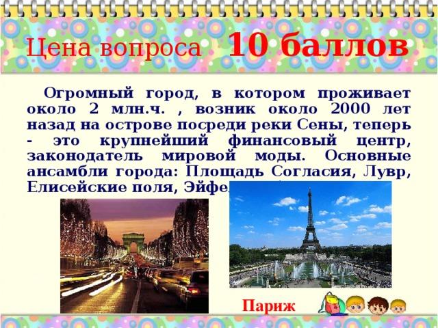 Цена вопроса 10 баллов Огромный город, в котором проживает около 2 млн.ч. , возник около 2000 лет назад на острове посреди реки Сены, теперь - это крупнейший финансовый центр, законодатель мировой моды. Основные ансамбли города: Площадь Согласия, Лувр, Елисейские поля, Эйфелева башня   Ответ: Париж * Париж