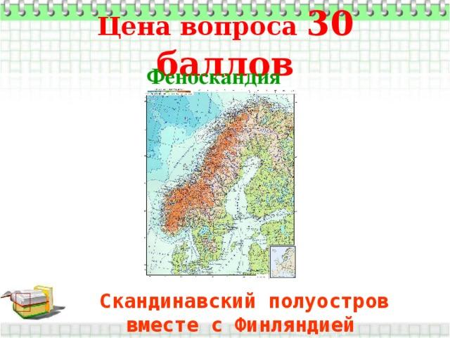 Цена вопроса 30 баллов Феноскандия  Скандинавский полуостров вместе с Финляндией  *