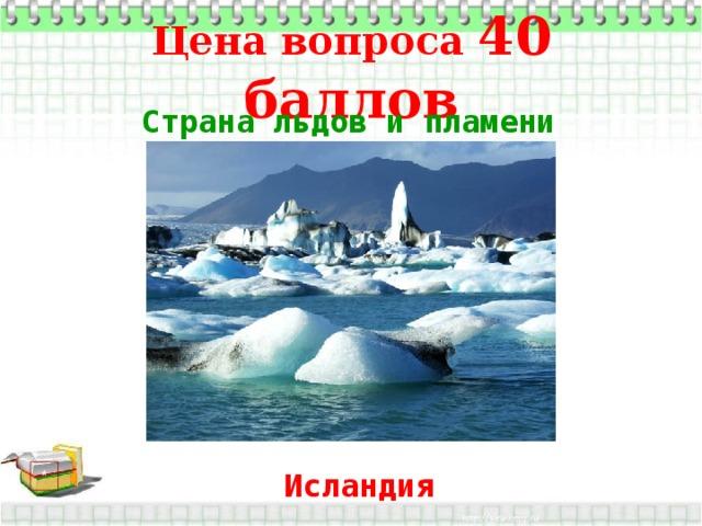 Цена вопроса 40 баллов Страна льдов и пламени  * Исландия