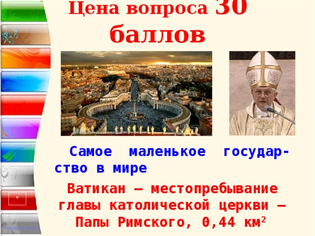 Цена вопроса 30 баллов Самое маленькое государ-ство в мире  Ватикан – местопребывание главы католической церкви – Папы Римского, 0,44 км 2  *