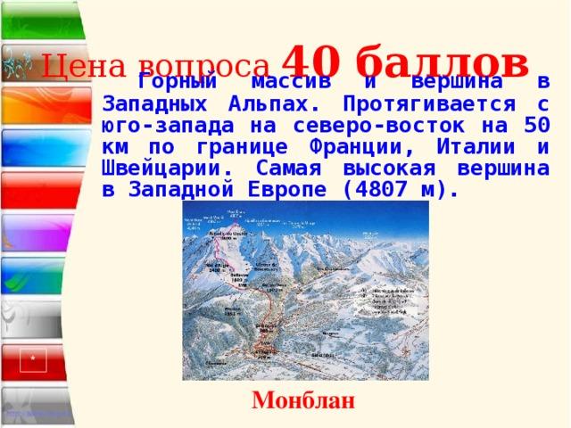 Цена вопроса 40 баллов   Горный массив и вершина в Западных Альпах. Протягивается с юго-запада на северо-восток на 50 км по границе Франции, Италии и Швейцарии. Самая высокая вершина в Западной Европе (4807 м). * Монблан