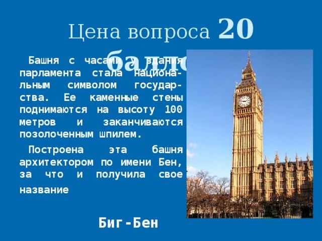 Цена вопроса 20 баллов Башня с часами у здания парламента стала национа-льным символом государ-ства. Ее каменные стены поднимаются на высоту 100 метров и заканчиваются позолоченным шпилем. Построена эта башня архитектором по имени Бен, за что и получила свое название  Биг-Бен