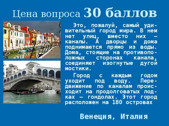 Цена вопроса 30 баллов Это, пожалуй, самый уди-вительный город мира. В нем нет улиц, вместо них – каналы. А дворцы и дома поднимаются прямо из воды. Дома, стоящие на противопо-ложных сторонах канала, соединяют изогнутые дугой мостики. Город с каждым годом уходит под воду. Пере-движение по каналам проис-ходит на продолговатых лод-ках – гондолах. Этот город расположен на 180 островах  Венеция, Италия