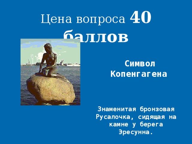 Цена вопроса 40 баллов Символ Копенгагена  Знаменитая бронзовая Русалочка, сидящая на камне у берега Эресунна.