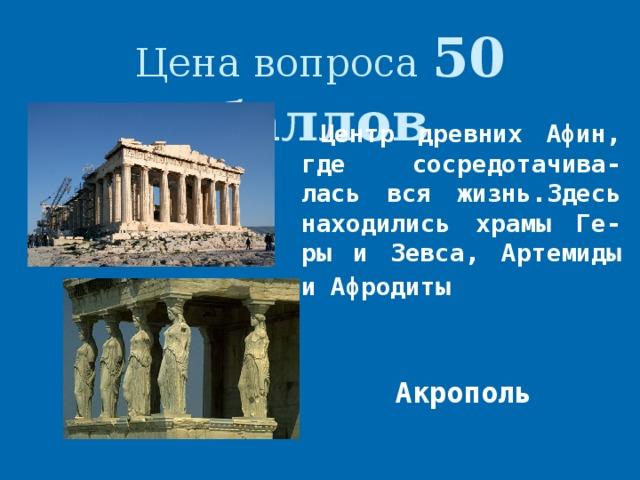 Цена вопроса 50 баллов Центр древних Афин, где сосредотачива-лась вся жизнь.Здесь находились храмы Ге-ры и Зевса, Артемиды и Афродиты  Акрополь