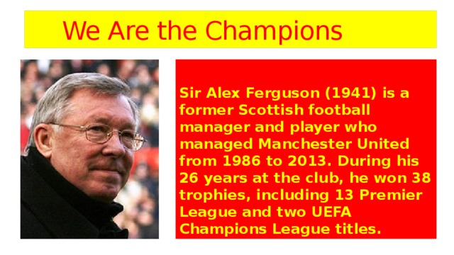 We Are the Champions  Sir Alex Ferguson (1941) is a former Scottish football manager and player who managed Manchester United from 1986 to 2013. During his 26 years at the club, he won 38 trophies, including 13 Premier League and two UEFA Champions League titles.