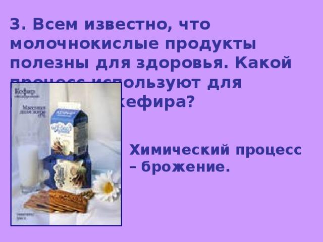 3. Всем известно, что молочнокислые продукты полезны для здоровья. Какой процесс используют для получения кефира? Химический процесс – брожение.