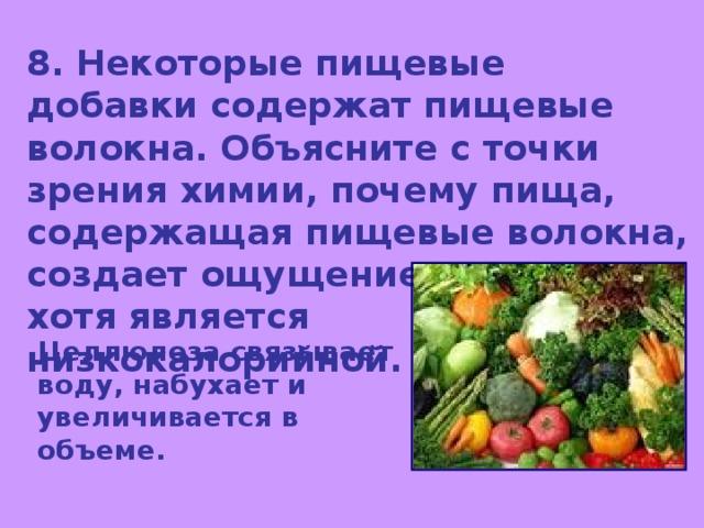 8. Некоторые пищевые добавки содержат пищевые волокна. Объясните с точки зрения химии, почему пища, содержащая пищевые волокна, создает ощущение сытости, хотя является низкокалорийной. Целлюлоза связывает воду, набухает и увеличивается в объеме.
