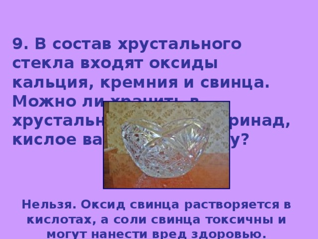 9. В состав хрустального стекла входят оксиды кальция, кремния и свинца. Можно ли хранить в хрустальной посуде маринад, кислое варенье? Почему? Нельзя. Оксид свинца растворяется в кислотах, а соли свинца токсичны и могут нанести вред здоровью.