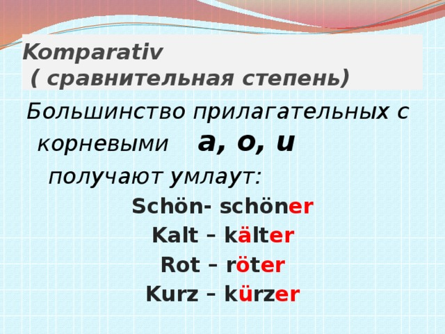 Komparativ  ( сравнительная степень) Большинство прилагательных с корневыми a, о, u  получают умлаут: Schön- schön er Kalt – k ä lt er Rot – r ö t er Kurz – k ü rz er