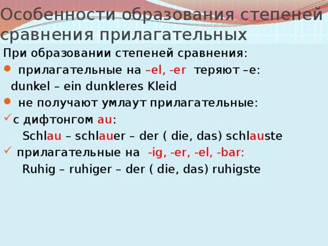 Особенности образования степеней сравнения прилагательных При образовании степеней сравнения:  прилагательные на –el, -er теряют –е:  dunkel – ein dunkleres Kleid  не получают умлаут прилагательные: с дифтонгом au :  Schl au – schl au er – der ( die, das) schl au ste  прилагательные на -ig, -er, -el, -bar:  Ruhig – ruhiger – der ( die, das) ruhigste