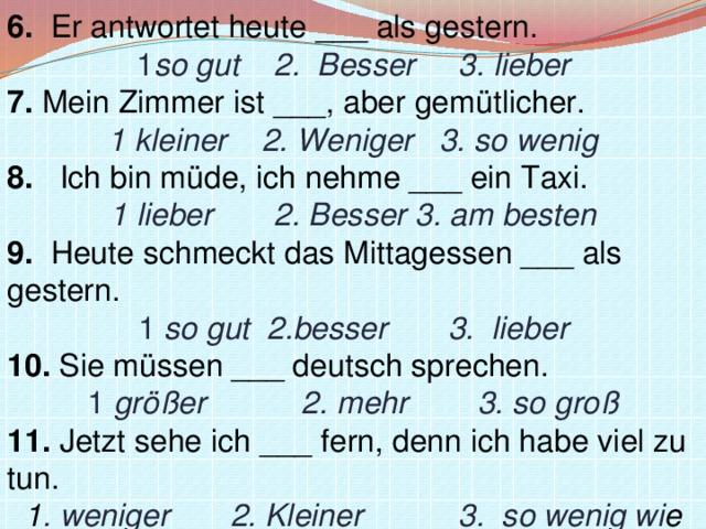 6. Er antwortet heute ___ als gestern. 1 so gut 2. Besser 3.lieber 7. Mein Zimmer ist ___, aber gemütlicher. 1kleiner 2. Weniger 3. so wenig 8. Ich bin müde, ich nehme ___ ein Taxi. 1lieber 2. Besser 3.am besten 9. Heute schmeckt das Mittagessen ___ als gestern. 1 so gut2.besser 3. lieber 10. Sie müssen ___ deutsch sprechen. 1 größer 2. mehr 3. so groß 11. Jetzt sehe ich ___ fern, denn ich habe viel zu tun. 1 . weniger 2. Kleiner 3. so wenig wi e