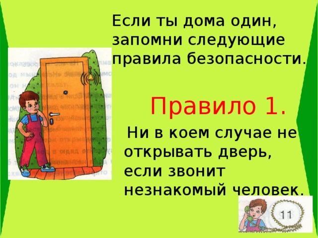 Если ты дома один, запомни следующие правила безопасности .  Правило 1.  Ни в коем случае не открывать дверь, если звонит незнакомый человек.