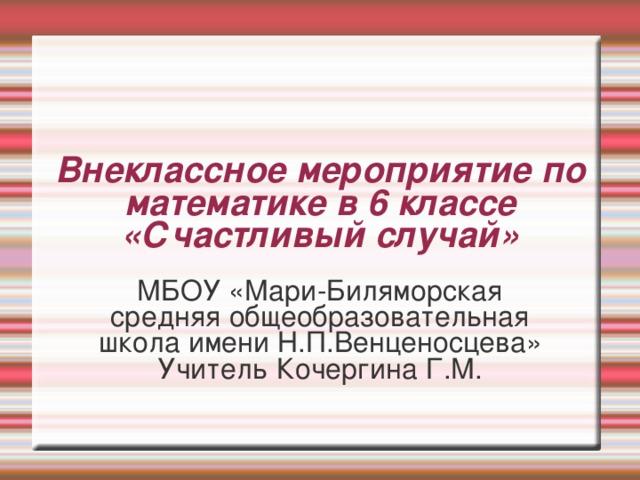 Внеклассное мероприятие по математике в 6 классе  «Счастливый случай» МБОУ «Мари-Биляморская средняя общеобразовательная школа имени Н.П.Венценосцева» Учитель Кочергина Г.М.