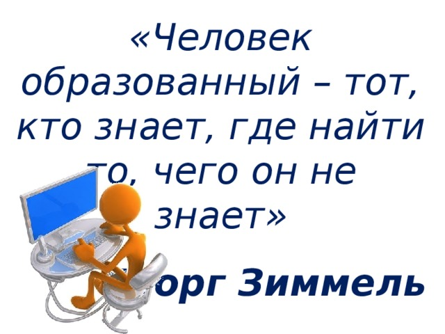 «Человек образованный – тот, кто знает, где найти то, чего он не знает» Георг Зиммель
