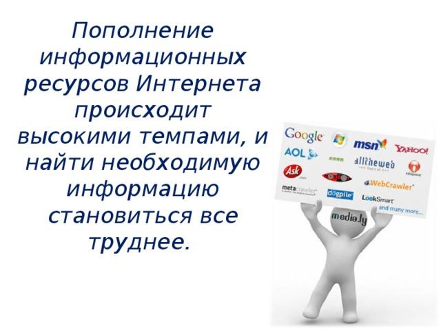 Пополнение информационных ресурсов Интернета происходит высокими темпами, и найти необходимую информацию становиться все труднее.
