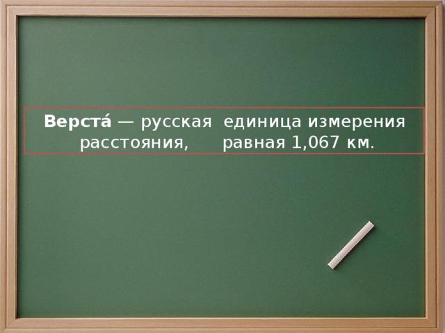 Верста́ — русская  единица измерения расстояния, равная 1,067 км.