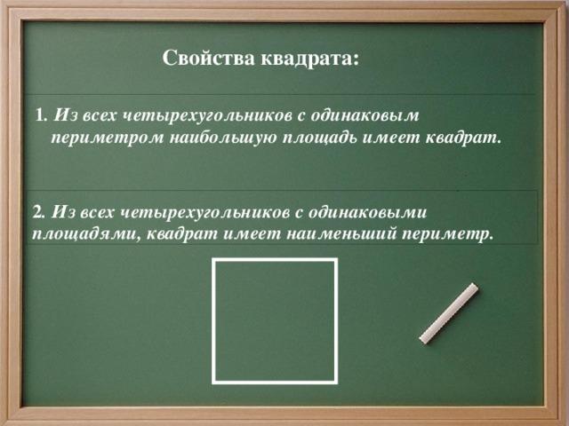 Свойства квадрата:  1 . Из всех четырехугольников с одинаковым периметром наибольшую площадь имеет квадрат. 2 . Из всех четырехугольников с одинаковыми площадями, квадрат имеет наименьший периметр.