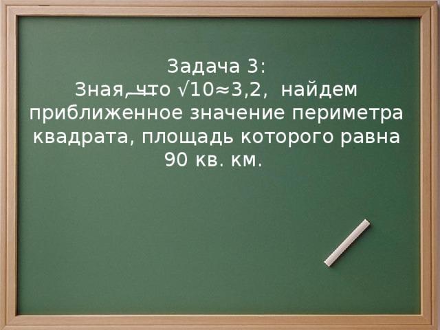 Задача 3: Зная, что √10≈3,2, найдем приближенное значение периметра квадрата, площадь которого равна 90 кв. км.