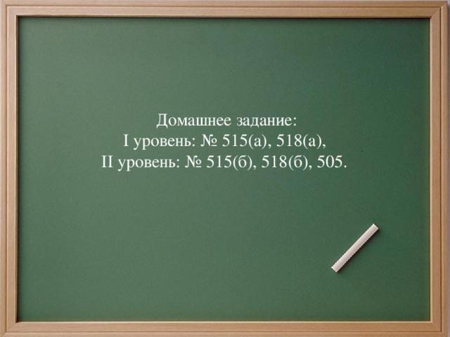 Домашнее задание: I уровень: № 515(а), 518 (а) , II уровень: № 515(б), 518 (б) , 505.