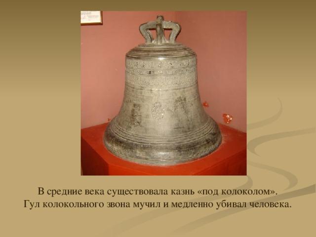 В средние века существовала казнь «под колоколом». Гул колокольного звона мучил и медленно убивал человека.