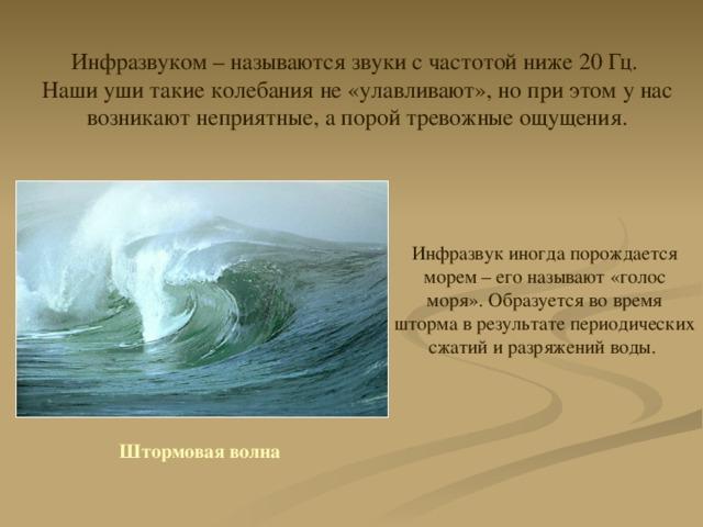 Инфразвуком – называются звуки с частотой ниже 20 Гц. Наши уши такие колебания не «улавливают», но при этом у нас возникают неприятные, а порой тревожные ощущения. Инфразвук иногда порождается морем – его называют «голос моря». Образуется во время шторма в результате периодических сжатий и разряжений воды. Штормовая волна