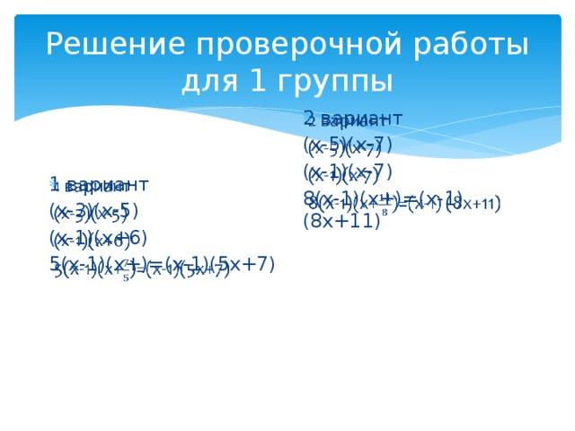 Решение проверочной работы для 1 группы 2 вариант  (х-5)(х-7) (х-1)(х-7) 8(х-1)(х+)=(х-1) (8х+11) 1 вариант  (х-3)(х-5) (х-1)(х+6) 5(х-1)(х+)=(х-1)(5х+7)